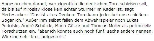 """Angesprochen darauf, wer eigentlich die deutschen Tore schießen soll, da bis auf Miroslav Klose kein echter Stürmer im Kader ist, sagt Mertesacker: """"Das ist altes Denken. Tore kann jeder bei uns schießen. Sogar ich."""" Außer ihm selbst fallen dem Abwehrspieler noch Lukas Podolski, André Schürrle, Mario Götze und Thomas Müller als potenzielle Torschützen ein, """"aber ich könnte auch noch fünf, sechs andere nennen. Wir sind sehr breit aufgestellt."""""""